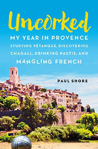 Uncorked: My year in Provence studying Pétanque, discovering Chagall, drinking Pastis, and mangling French by Paul Shore Jennifer S Alderson blog